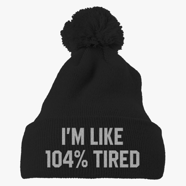 95fda21bf69 I m like 104% tired Funny Knit Pom Cap - Embroidery +more